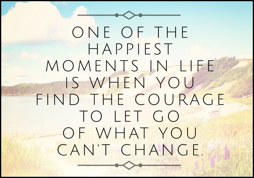 One of the happiest moments in life is when you find the courage to let go of what you can't change - Serving Joy