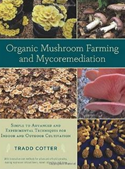 Organic Mushroom Farming and Mycoremediation - Simple to Advanced and Experimental Techniques for Indoor and Outdoor Cultivation