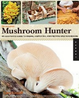 The Complete Mushroom Hunter - An Illustrated Guide to Finding, Harvesting, and Enjoying Wild Mushrooms