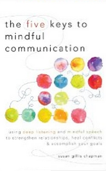 The Five Keys to Mindful Communication - Using Deep Listening and Mindful Speech to Strengthen Relationships, Heal Conflicts, and Accomplish Your Goals