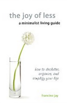 The Joy of Less, A Minimalist Living Guide - How to Declutter, Organize, and Simplify Your Life