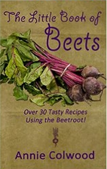 The Little Book of Beets - Over 30 Tasty Recipes Using the Beetroot