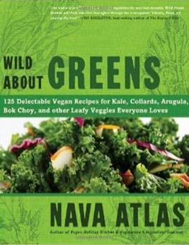Wild About Greens - 125 Delectable Vegan Recipes for Kale, Collards, Arugula, Bok Choy, and other Leafy Veggies Everyone Loves