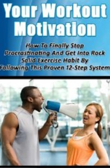 Your Workout Motivation - How To Finally Stop Procrastinating And Get Into Rock Solid Exercise Habit By Following This Proven 12-Step System