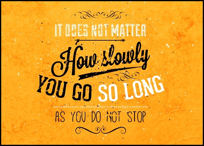 it does not matter how slowly you go as long as you do not stop - Serving Joy